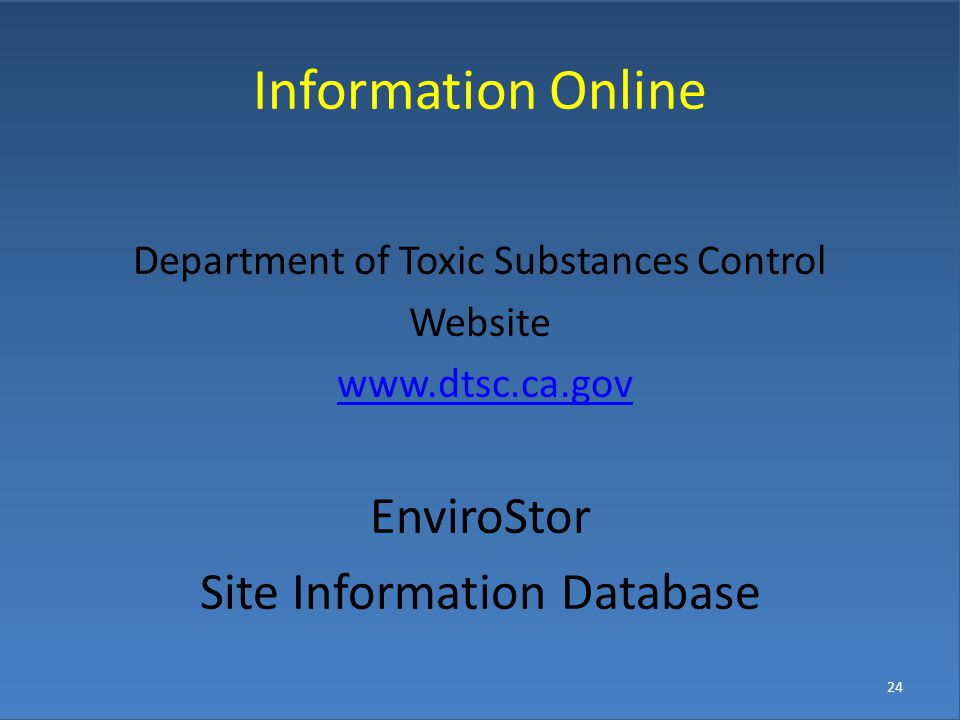 24 Information Online Department of Toxic Substances Control Website www.dtsc.ca.gov EnviroStor Site Information Database