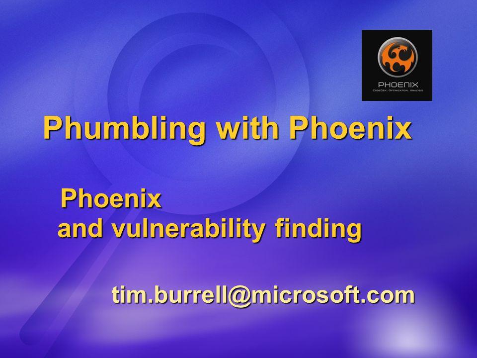 Phumbling with Phoenix Phoenix and vulnerability finding tim.burrell@microsoft.com tim.burrell@microsoft.com