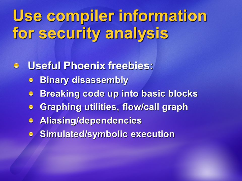 Use compiler information for security analysis Useful Phoenix freebies: Binary disassembly Breaking code up into basic blocks Graphing utilities, flow/call graph Aliasing/dependencies Simulated/symbolic execution