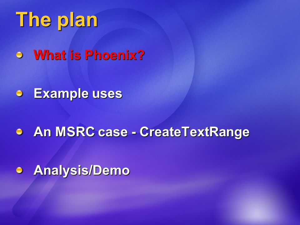 The plan What is Phoenix? Example uses An MSRC case - CreateTextRange Analysis/Demo