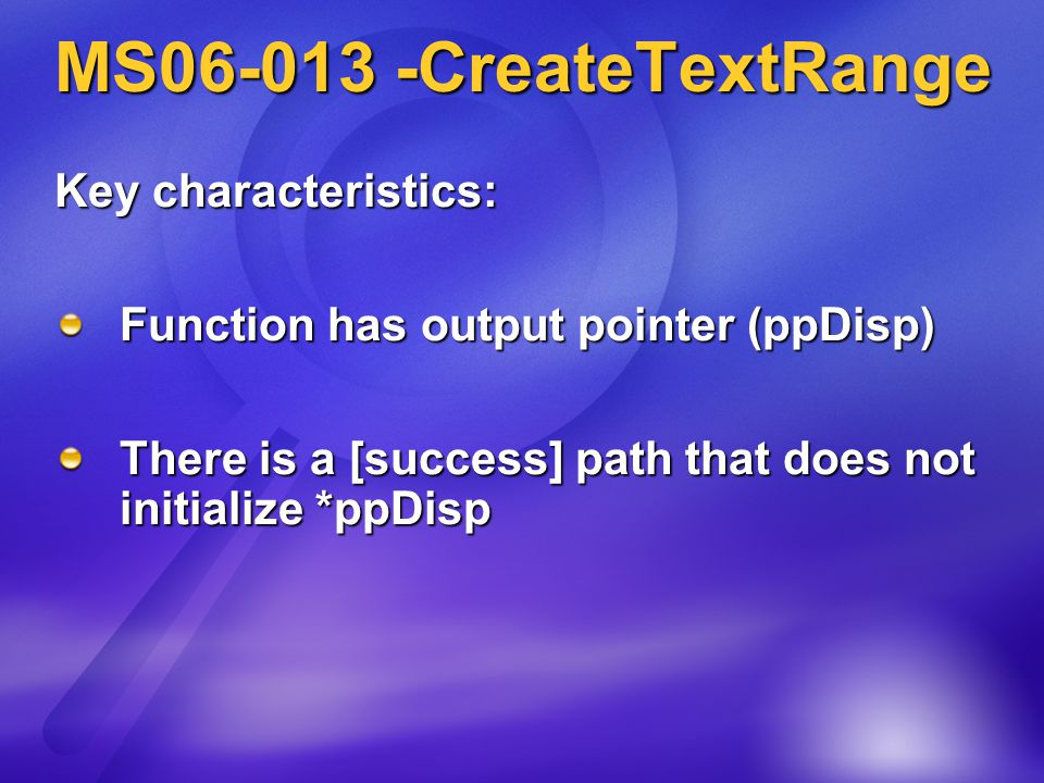 MS06-013 -CreateTextRange Key characteristics: Function has output pointer (ppDisp) There is a [success] path that does not initialize *ppDisp