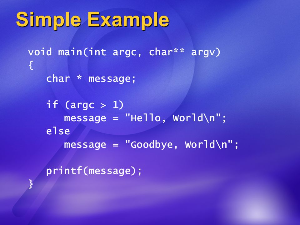 Simple Example void main(int argc, char** argv) { char * message; if (argc > 1) message = Hello, World\n ; else message = Goodbye, World\n ; printf(message); }