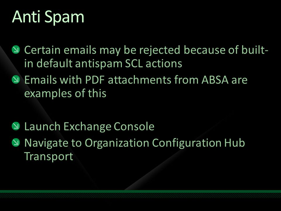 Anti Spam Certain emails may be rejected because of built- in default antispam SCL actions Emails with PDF attachments from ABSA are examples of this Launch Exchange Console Navigate to Organization Configuration Hub Transport