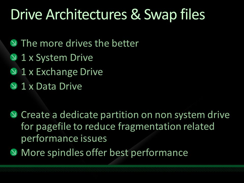 Drive Architectures & Swap files The more drives the better 1 x System Drive 1 x Exchange Drive 1 x Data Drive Create a dedicate partition on non system drive for pagefile to reduce fragmentation related performance issues More spindles offer best performance