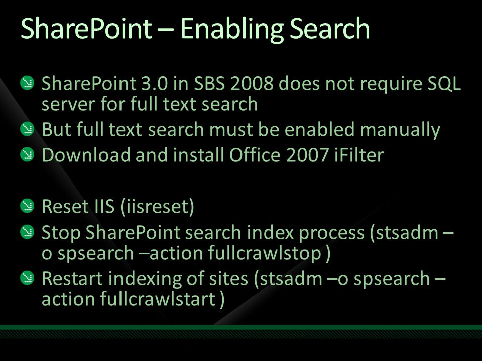 SharePoint – Enabling Search SharePoint 3.0 in SBS 2008 does not require SQL server for full text search But full text search must be enabled manually Download and install Office 2007 iFilter Reset IIS (iisreset) Stop SharePoint search index process (stsadm – o spsearch –action fullcrawlstop ) Restart indexing of sites (stsadm –o spsearch – action fullcrawlstart )