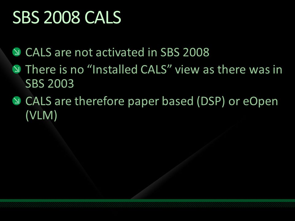 SBS 2008 CALS CALS are not activated in SBS 2008 There is no Installed CALS view as there was in SBS 2003 CALS are therefore paper based (DSP) or eOpen (VLM)