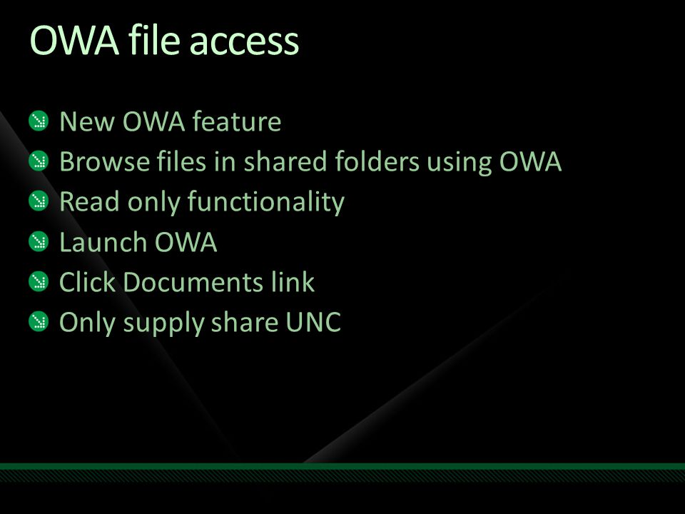 OWA file access New OWA feature Browse files in shared folders using OWA Read only functionality Launch OWA Click Documents link Only supply share UNC