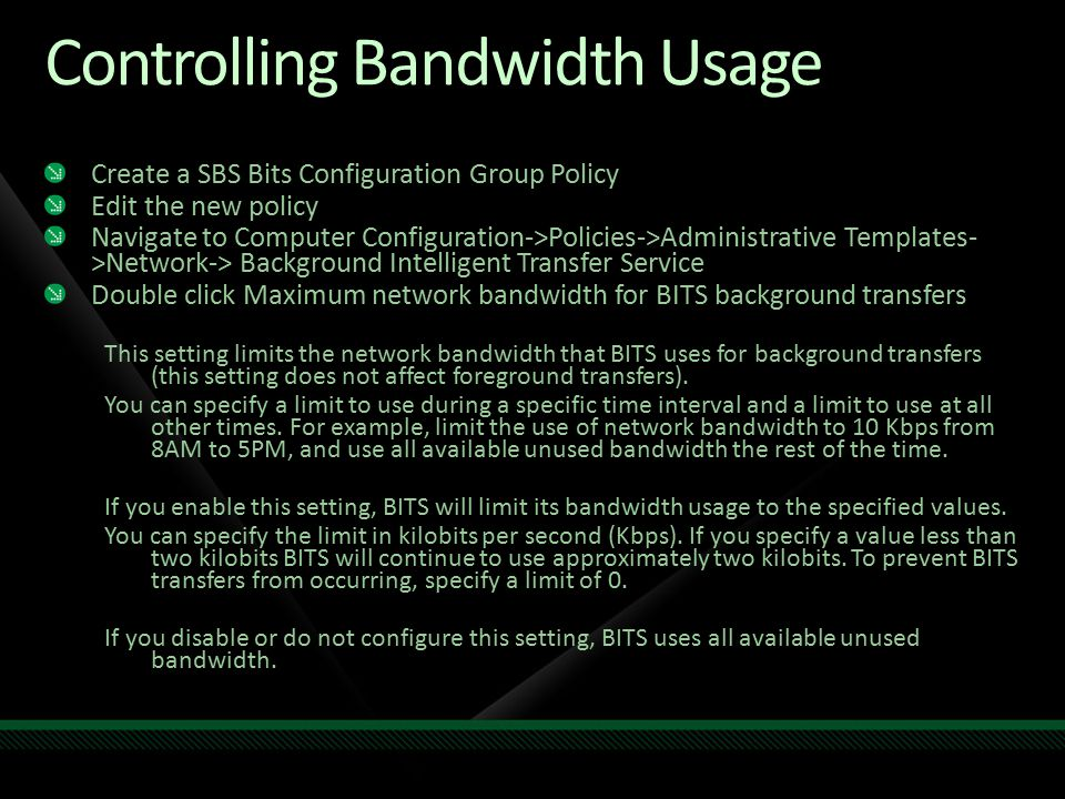 Controlling Bandwidth Usage Create a SBS Bits Configuration Group Policy Edit the new policy Navigate to Computer Configuration->Policies->Administrative Templates- >Network-> Background Intelligent Transfer Service Double click Maximum network bandwidth for BITS background transfers This setting limits the network bandwidth that BITS uses for background transfers (this setting does not affect foreground transfers).