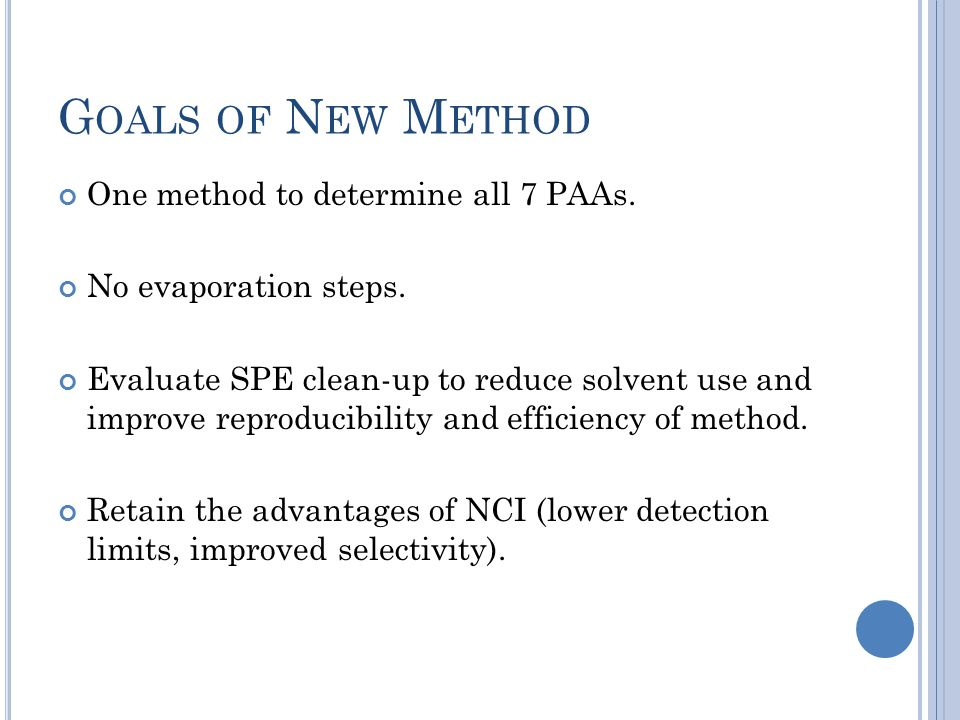 G OALS OF N EW M ETHOD One method to determine all 7 PAAs. No evaporation steps. Evaluate SPE clean-up to reduce solvent use and improve reproducibili