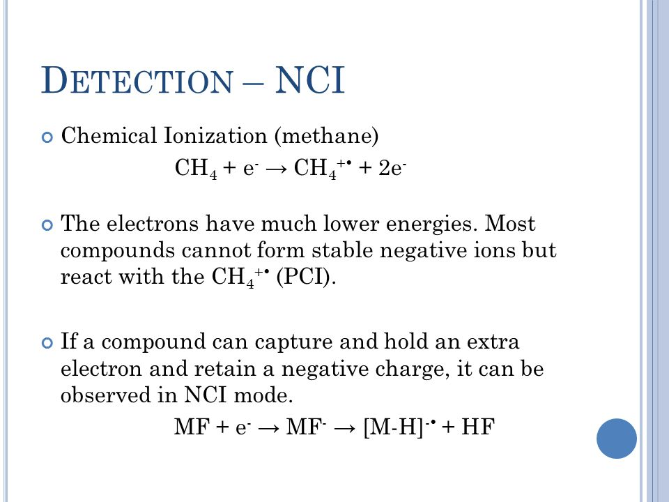 D ETECTION – NCI Chemical Ionization (methane) CH 4 + e - → CH 4 +  + 2e - The electrons have much lower energies. Most compounds cannot form stable
