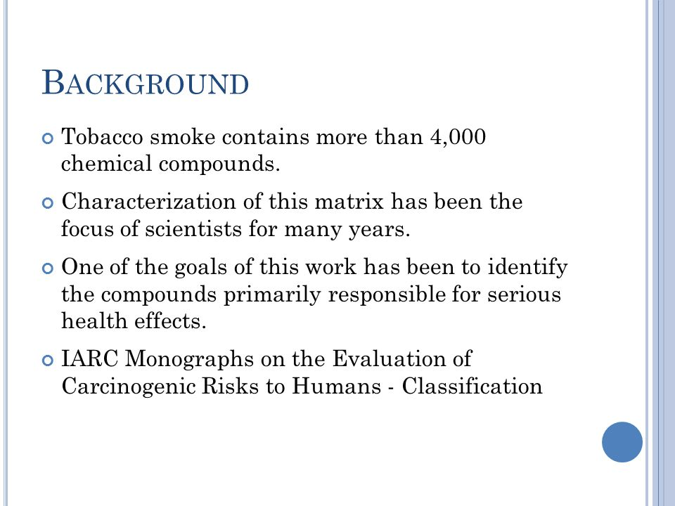 B ACKGROUND Tobacco smoke contains more than 4,000 chemical compounds. Characterization of this matrix has been the focus of scientists for many years