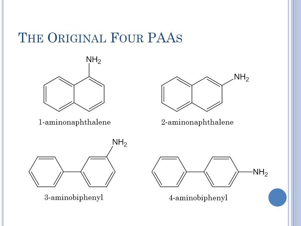 T HE O RIGINAL F OUR PAA S 1-aminonaphthalene2-aminonaphthalene 3-aminobiphenyl 4-aminobiphenyl