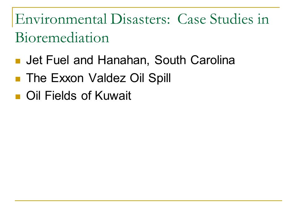 Environmental Disasters: Case Studies in Bioremediation Jet Fuel and Hanahan, South Carolina The Exxon Valdez Oil Spill Oil Fields of Kuwait