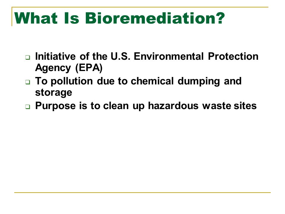 What Is Bioremediation?  Initiative of the U.S. Environmental Protection Agency (EPA)  To pollution due to chemical dumping and storage  Purpose is
