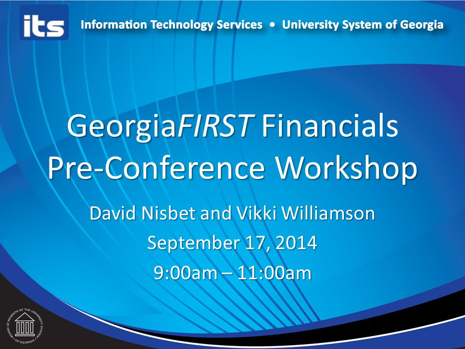 GeorgiaFIRST Financ Pre-Conference Workshop GeorgiaFIRST Financials Pre-Conference Workshop David Nisbet and Vikki Williamson September 17, 2014 9:00am – 11:00am