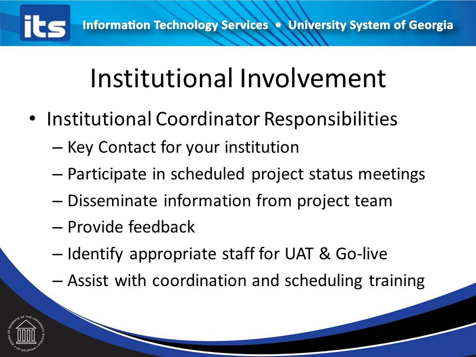 Institutional Involvement Institutional Coordinator Responsibilities – Key Contact for your institution – Participate in scheduled project status meetings – Disseminate information from project team – Provide feedback – Identify appropriate staff for UAT & Go-live – Assist with coordination and scheduling training
