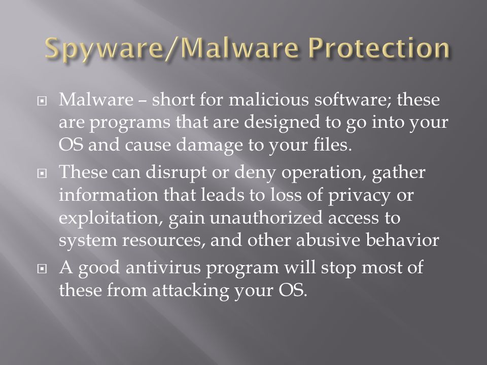  Malware – short for malicious software; these are programs that are designed to go into your OS and cause damage to your files.