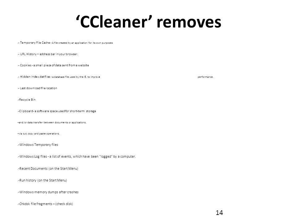 'CCleaner' removes - Temporary File Cache - A file created by an application for its own purposes - URL History – address bar in your browser.