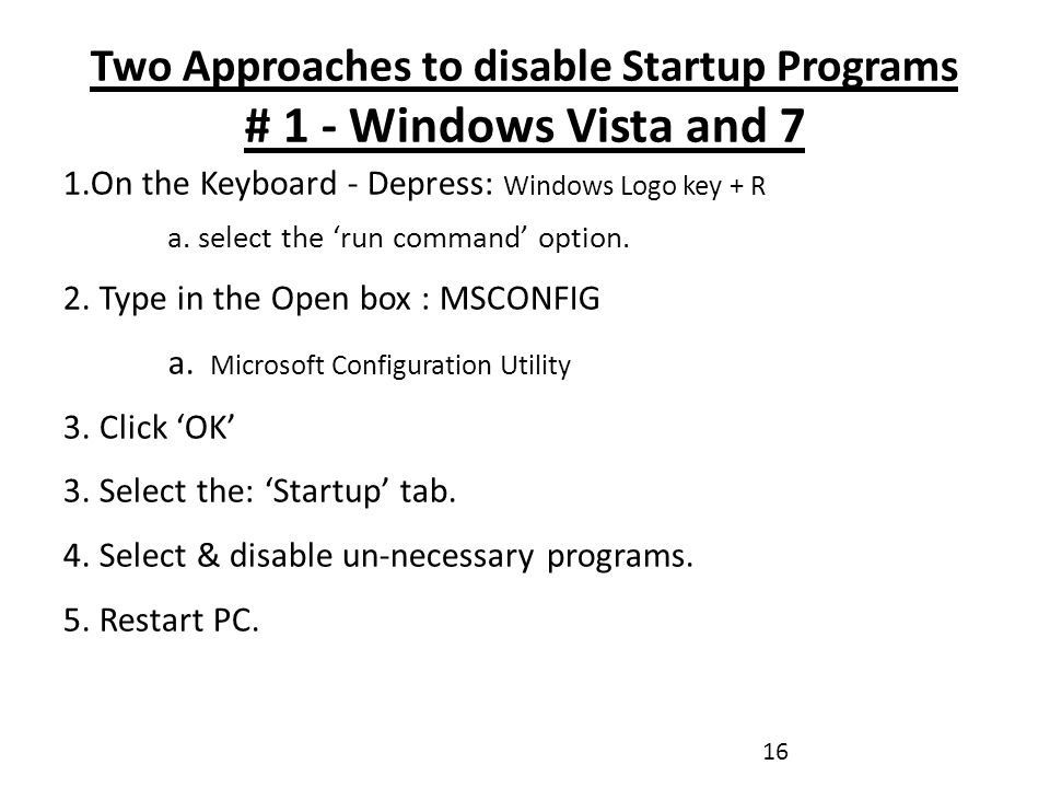 Two Approaches to disable Startup Programs # 1 - Windows Vista and 7 1.On the Keyboard - Depress: Windows Logo key + R a.
