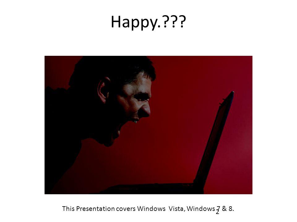 Happy.??? 2 This Presentation covers Windows Vista, Windows 7 & 8.