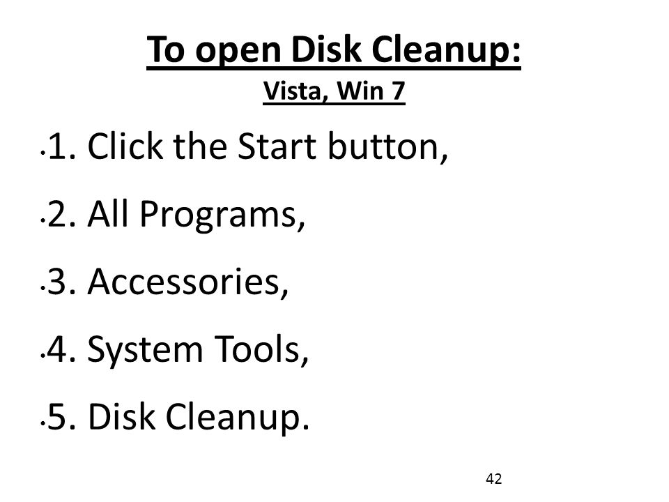 To open Disk Cleanup: Vista, Win 7 1. Click the Start button, 2.