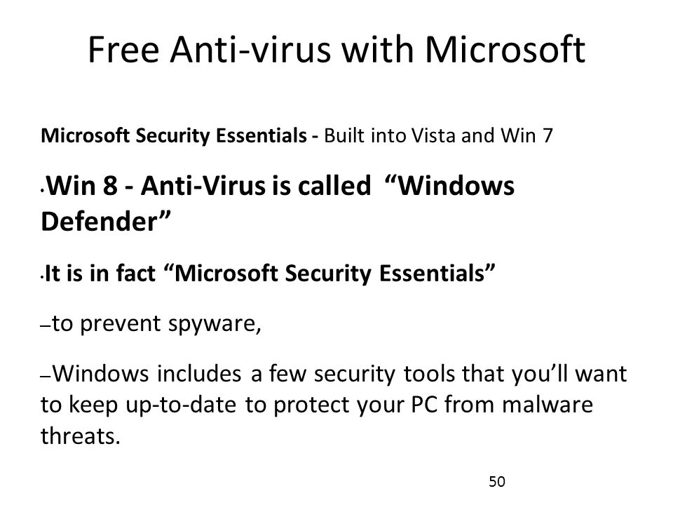 Free Anti-virus with Microsoft Microsoft Security Essentials - Built into Vista and Win 7 Win 8 - Anti-Virus is called Windows Defender It is in fact Microsoft Security Essentials – to prevent spyware, – Windows includes a few security tools that you'll want to keep up-to-date to protect your PC from malware threats.