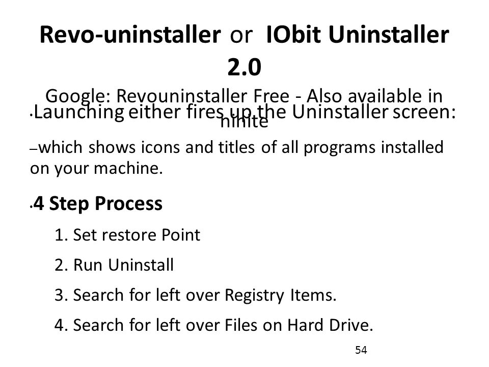Revo-uninstaller or IObit Uninstaller 2.0 Google: Revouninstaller Free - Also available in ninite Launching either fires up the Uninstaller screen: – which shows icons and titles of all programs installed on your machine.