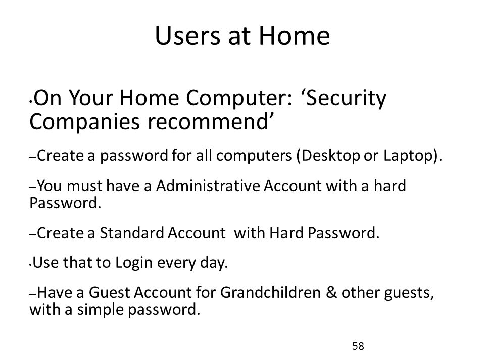 Users at Home On Your Home Computer: 'Security Companies recommend' – Create a password for all computers (Desktop or Laptop).