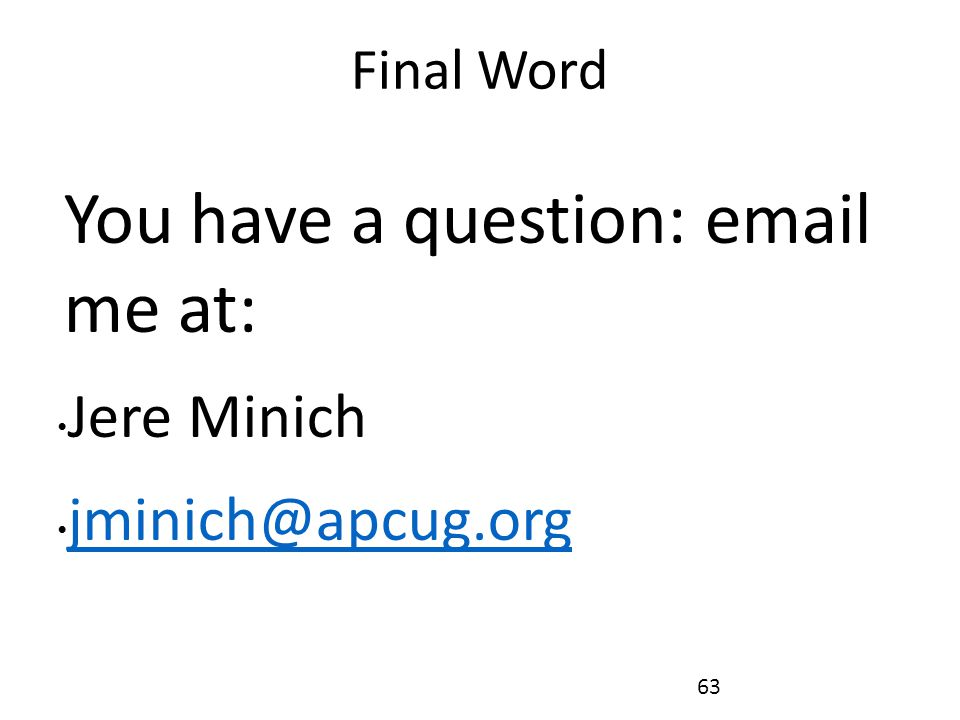 Final Word You have a question: email me at: Jere Minich jminich@apcug.org 63