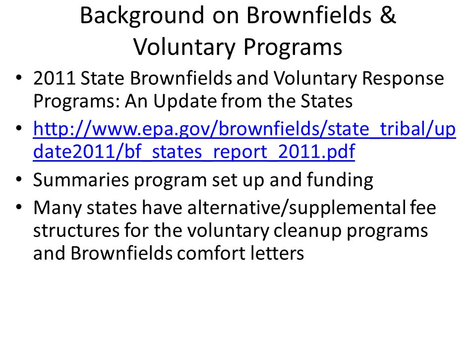 Background on Brownfields & Voluntary Programs 2011 State Brownfields and Voluntary Response Programs: An Update from the States http://www.epa.gov/brownfields/state_tribal/up date2011/bf_states_report_2011.pdf http://www.epa.gov/brownfields/state_tribal/up date2011/bf_states_report_2011.pdf Summaries program set up and funding Many states have alternative/supplemental fee structures for the voluntary cleanup programs and Brownfields comfort letters