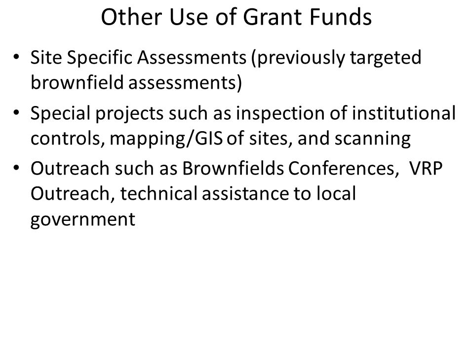 Other Use of Grant Funds Site Specific Assessments (previously targeted brownfield assessments) Special projects such as inspection of institutional controls, mapping/GIS of sites, and scanning Outreach such as Brownfields Conferences, VRP Outreach, technical assistance to local government