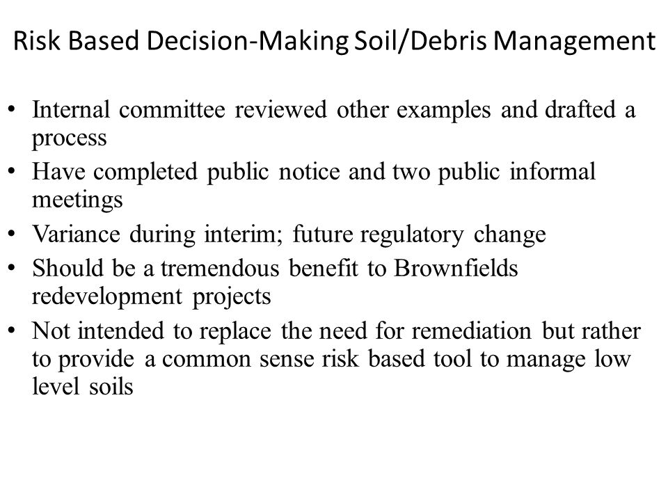 Risk Based Decision-Making Soil/Debris Management Internal committee reviewed other examples and drafted a process Have completed public notice and two public informal meetings Variance during interim; future regulatory change Should be a tremendous benefit to Brownfields redevelopment projects Not intended to replace the need for remediation but rather to provide a common sense risk based tool to manage low level soils