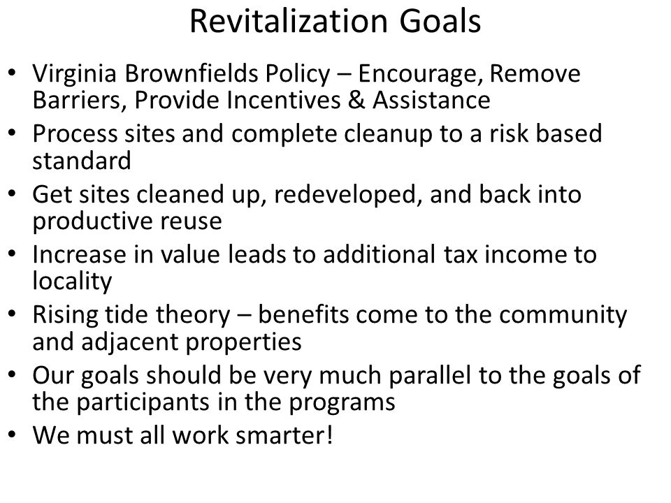 Revitalization Goals Virginia Brownfields Policy – Encourage, Remove Barriers, Provide Incentives & Assistance Process sites and complete cleanup to a