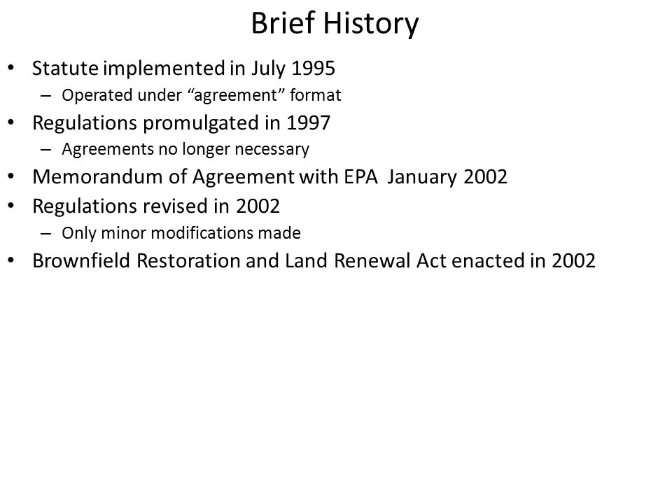 Brief History Statute implemented in July 1995 – Operated under agreement format Regulations promulgated in 1997 – Agreements no longer necessary Memorandum of Agreement with EPA January 2002 Regulations revised in 2002 – Only minor modifications made Brownfield Restoration and Land Renewal Act enacted in 2002