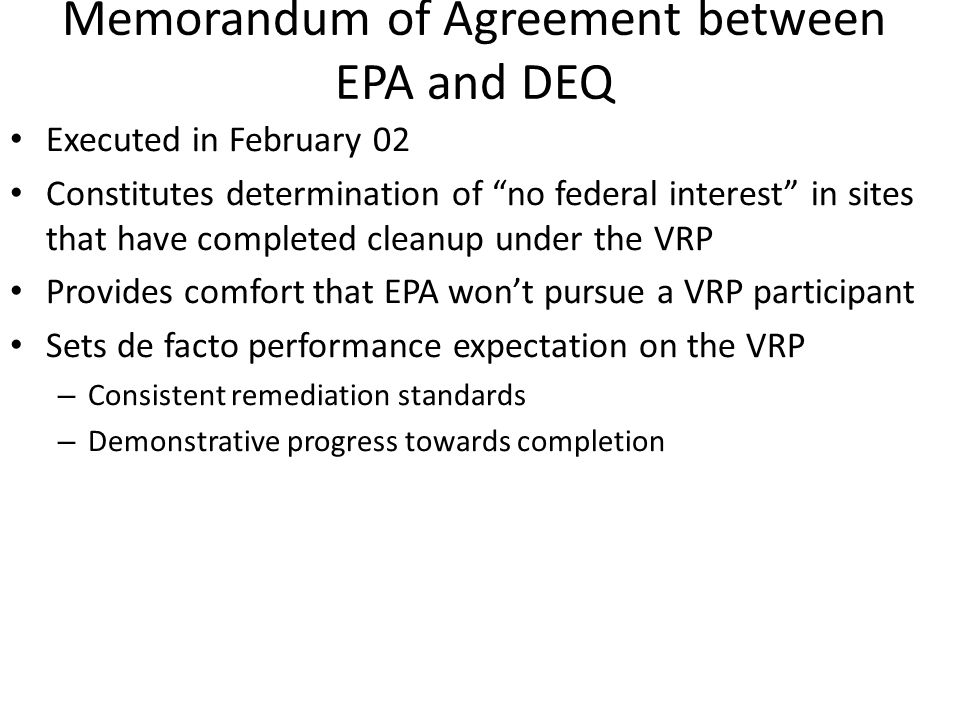 Memorandum of Agreement between EPA and DEQ Executed in February 02 Constitutes determination of no federal interest in sites that have completed cleanup under the VRP Provides comfort that EPA won't pursue a VRP participant Sets de facto performance expectation on the VRP – Consistent remediation standards – Demonstrative progress towards completion