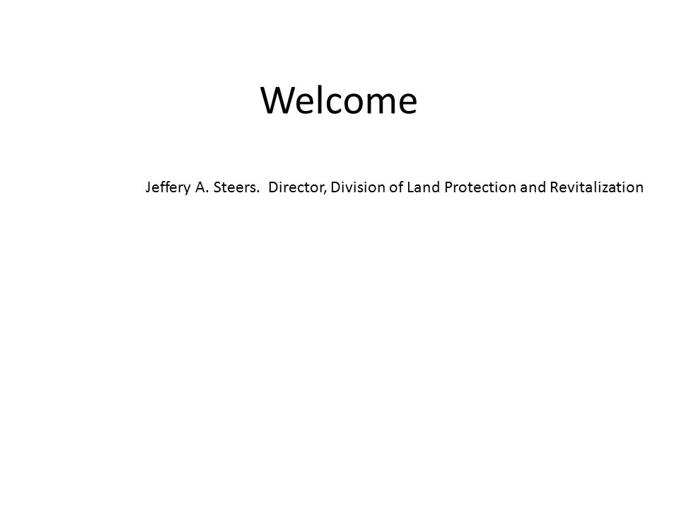 Welcome Jeffery A. Steers. Director, Division of Land Protection and Revitalization
