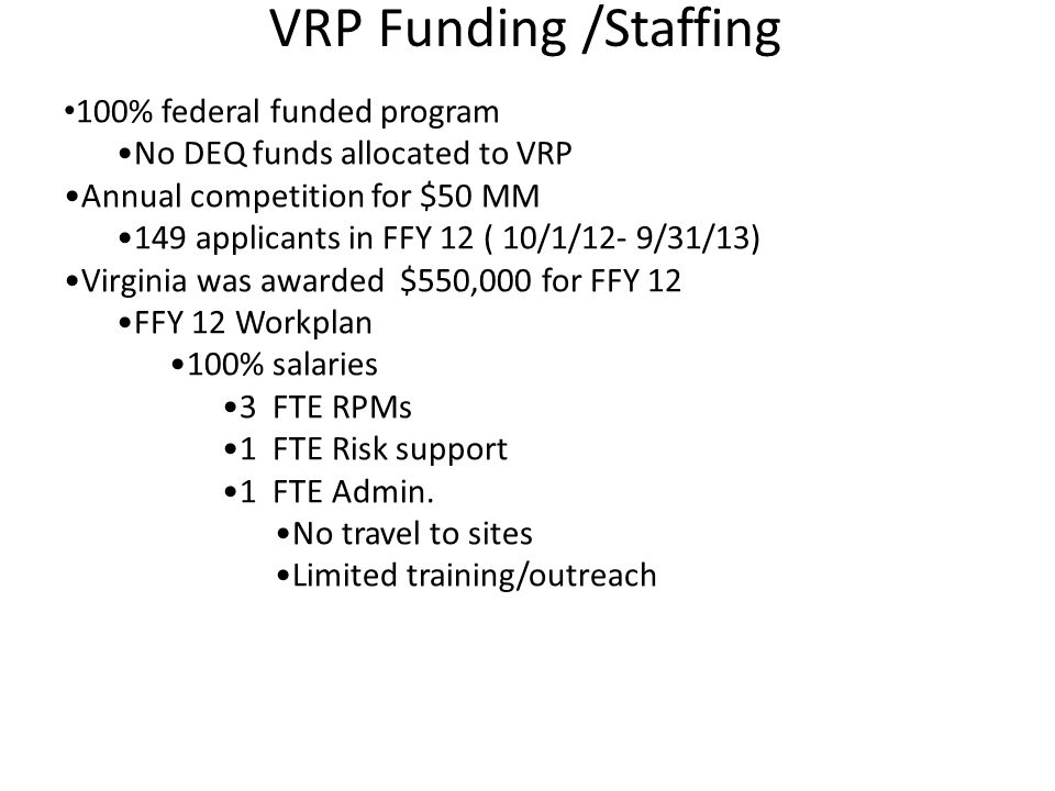 100% federal funded program No DEQ funds allocated to VRP Annual competition for $50 MM 149 applicants in FFY 12 ( 10/1/12- 9/31/13) Virginia was awar