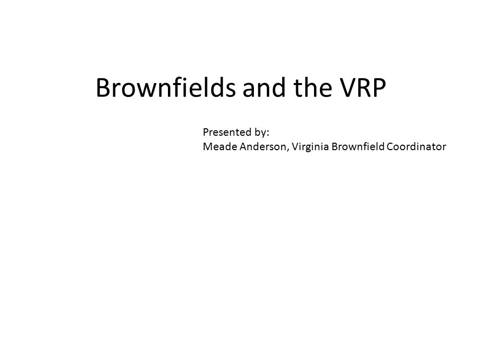 Brownfields and the VRP Presented by: Meade Anderson, Virginia Brownfield Coordinator