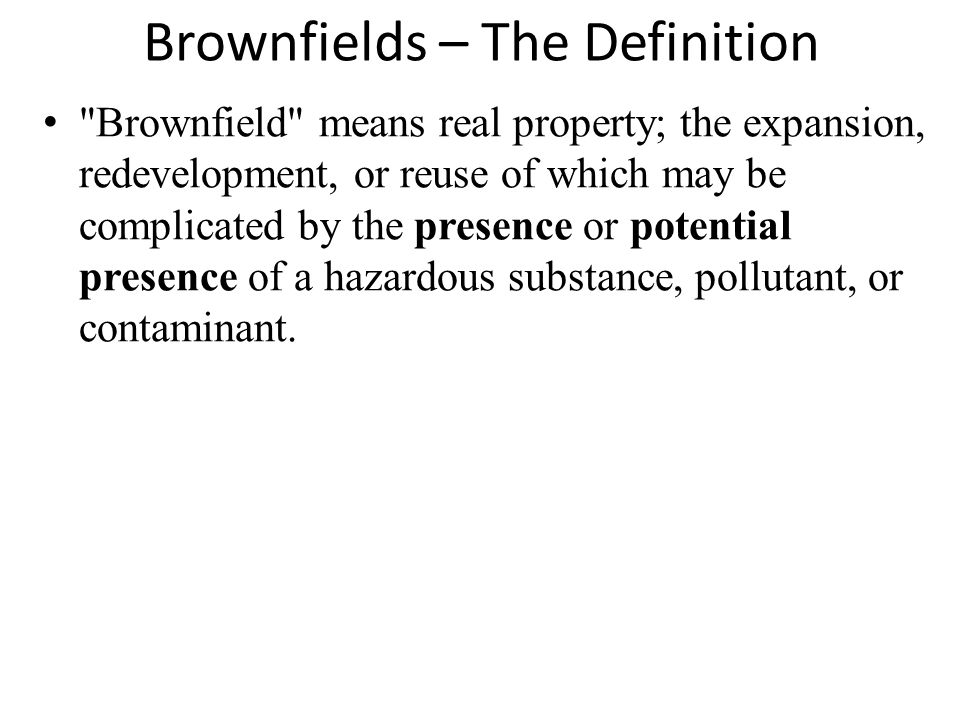 Brownfields – The Definition Brownfield means real property; the expansion, redevelopment, or reuse of which may be complicated by the presence or potential presence of a hazardous substance, pollutant, or contaminant.