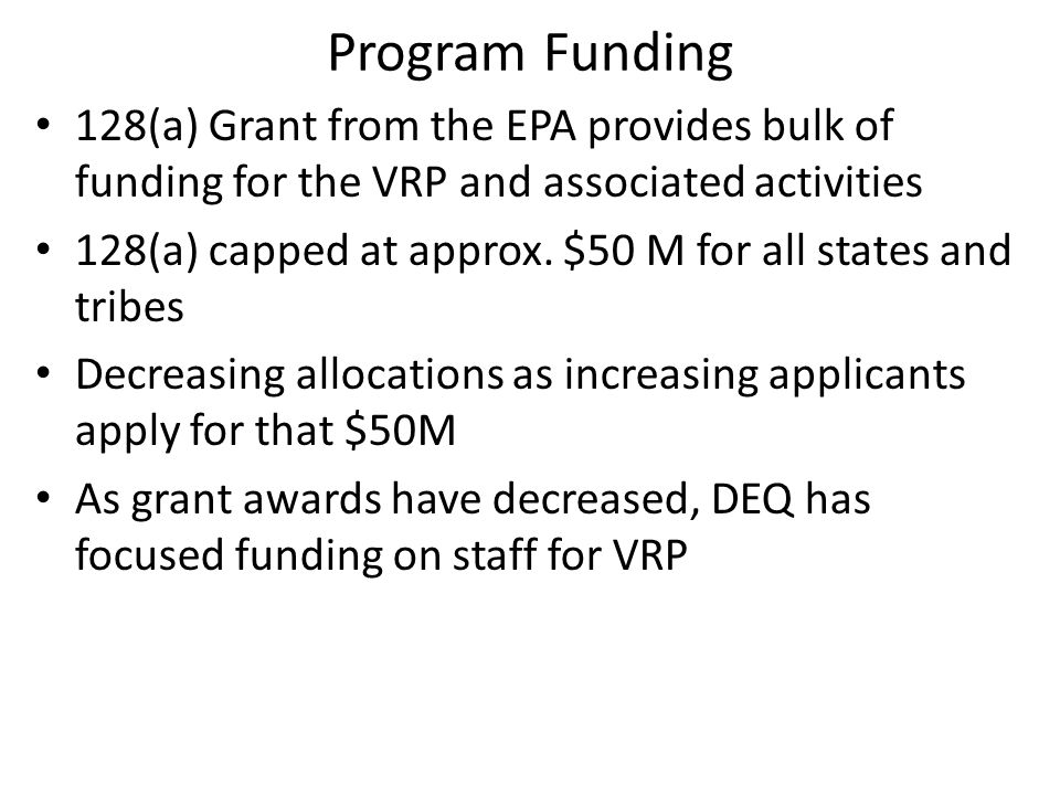 Program Funding 128(a) Grant from the EPA provides bulk of funding for the VRP and associated activities 128(a) capped at approx.