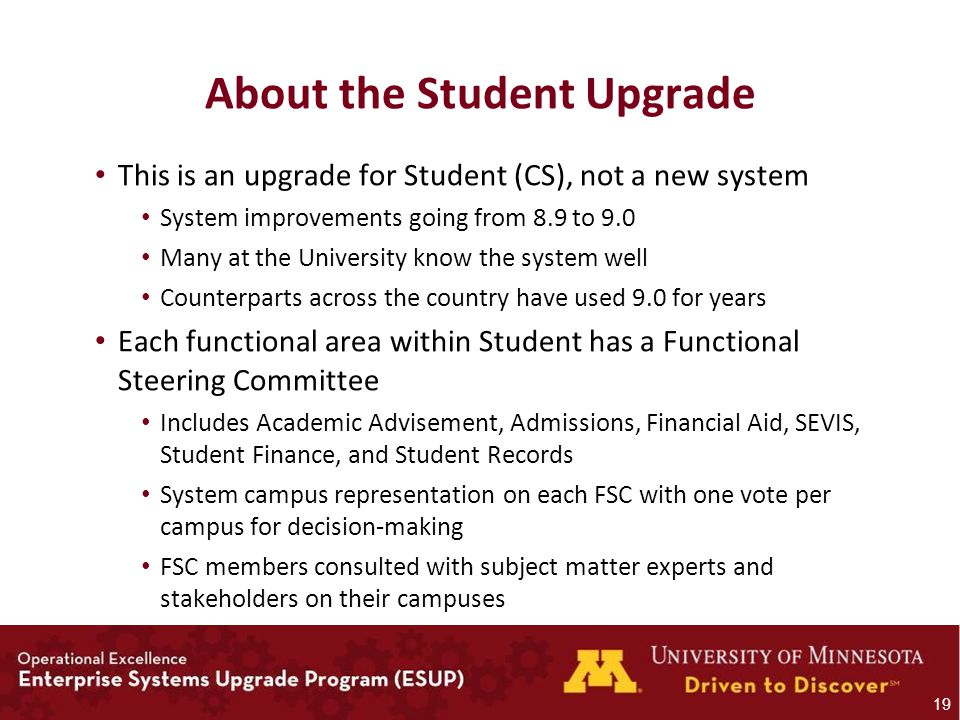 About the Student Upgrade This is an upgrade for Student (CS), not a new system System improvements going from 8.9 to 9.0 Many at the University know the system well Counterparts across the country have used 9.0 for years Each functional area within Student has a Functional Steering Committee Includes Academic Advisement, Admissions, Financial Aid, SEVIS, Student Finance, and Student Records System campus representation on each FSC with one vote per campus for decision-making FSC members consulted with subject matter experts and stakeholders on their campuses 19