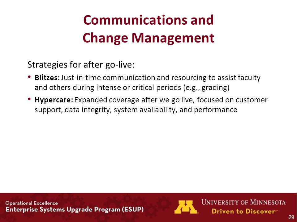 Communications and Change Management Strategies for after go-live: Blitzes: Just-in-time communication and resourcing to assist faculty and others during intense or critical periods (e.g., grading) Hypercare: Expanded coverage after we go live, focused on customer support, data integrity, system availability, and performance 29