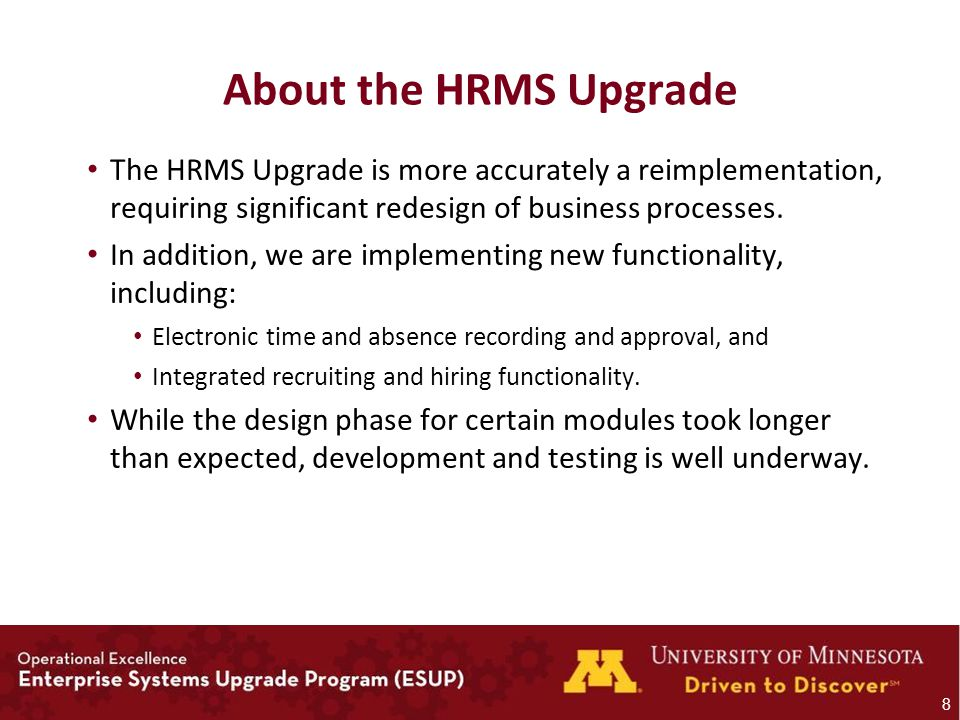 About the HRMS Upgrade The HRMS Upgrade is more accurately a reimplementation, requiring significant redesign of business processes.