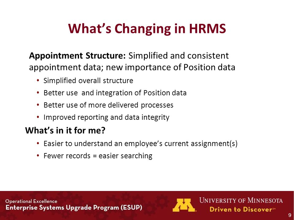 What's Changing in HRMS Appointment Structure: Simplified and consistent appointment data; new importance of Position data Simplified overall structure Better use and integration of Position data Better use of more delivered processes Improved reporting and data integrity What's in it for me.