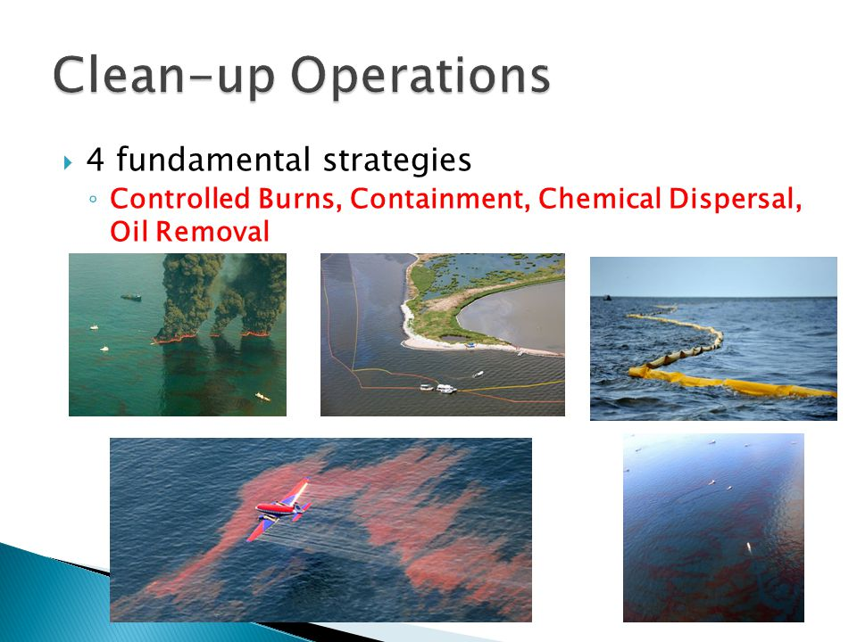  4 fundamental strategies ◦ Controlled Burns, Containment, Chemical Dispersal, Oil Removal