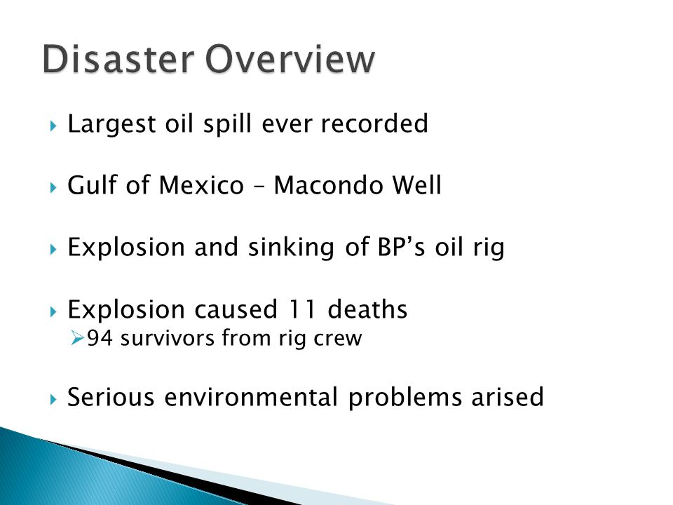  Largest oil spill ever recorded  Gulf of Mexico – Macondo Well  Explosion and sinking of BP's oil rig  Explosion caused 11 deaths  94 survivors from rig crew  Serious environmental problems arised