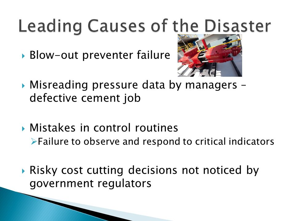  Blow-out preventer failure  Misreading pressure data by managers – defective cement job  Mistakes in control routines  Failure to observe and respond to critical indicators  Risky cost cutting decisions not noticed by government regulators