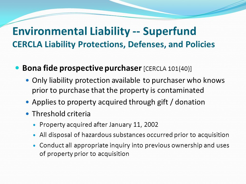 Environmental Liability -- Superfund CERCLA Liability Protections, Defenses, and Policies Bona fide prospective purchaser [CERCLA 101(40)] Only liabil