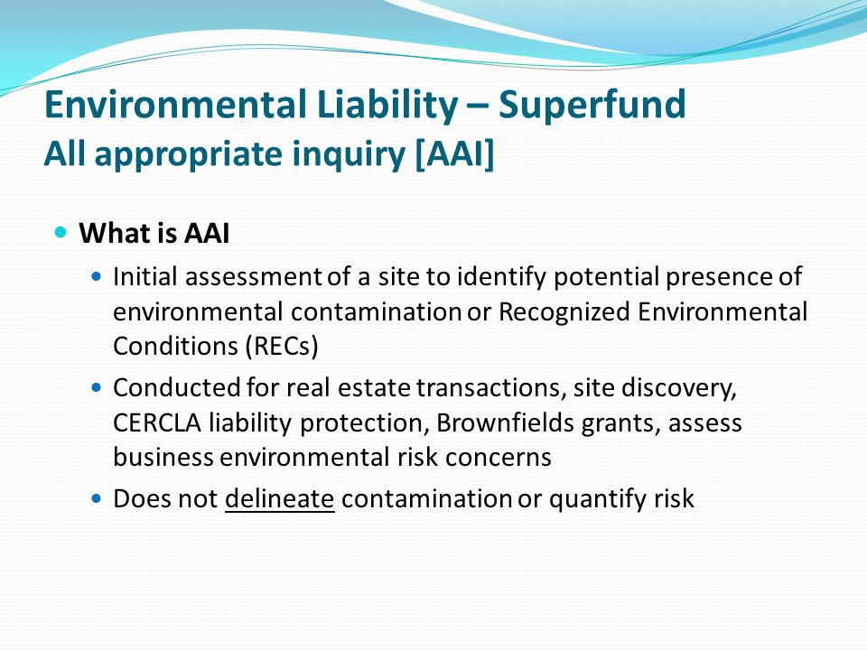 Environmental Liability – Superfund All appropriate inquiry [AAI] What is AAI Initial assessment of a site to identify potential presence of environme