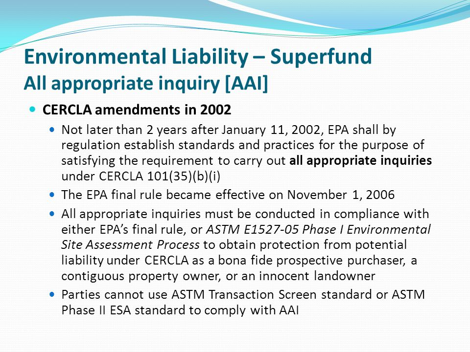 Environmental Liability – Superfund All appropriate inquiry [AAI] CERCLA amendments in 2002 Not later than 2 years after January 11, 2002, EPA shall b